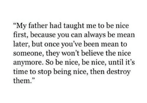 """Mean, Time, and Nice: My father had taught me to be nice  first, because you can always be mean  later, but once you've been mean to  someone, they won't believe the nice  anymore. So be nice, be nice, until it's  time to stop being nice, then destroy  them.""""  95"""