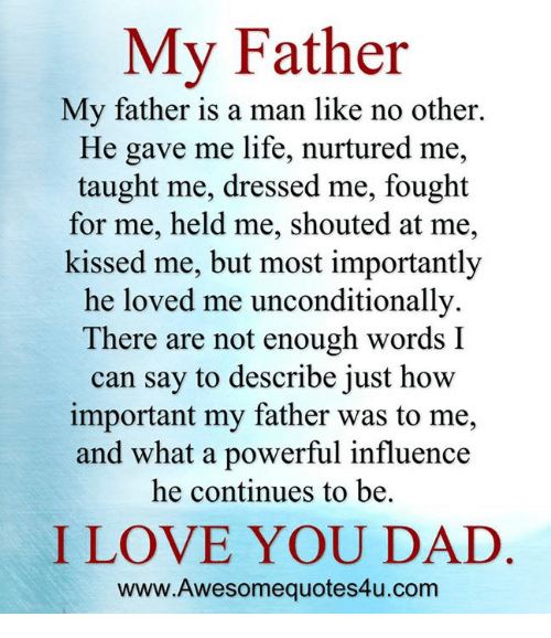 Memes, I Love You, and Dress: My Father  My father is a man like no other.  He gave me life, nurtured me,  taught me, dressed me, fought  for me, held me, shouted at me,  kissed me, but most importantly  he loved me unconditionally.  There are not enough words I  can say to describe just how  important my father was to me,  and what a powerful influence  he continues to be.  I LOVE YOU DAD  www.Awesomequotes4u.com