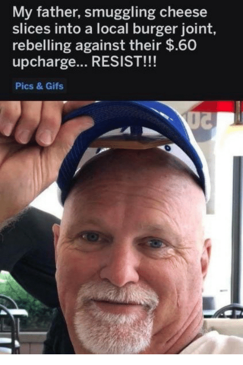Gifs, Cheese, and Local: My father, smuggling cheese  slices into a local burger joint,  rebelling against their $.60  upcharge.. RESIST!!!  Pics & Gifs