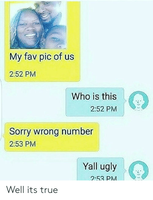Sorry, True, and Ugly: My fav pic of us  2:52 PM  Who is this  2:52 PM  Sorry wrong number  2:53 PM  Yall ugly  2.53 PM Well its true