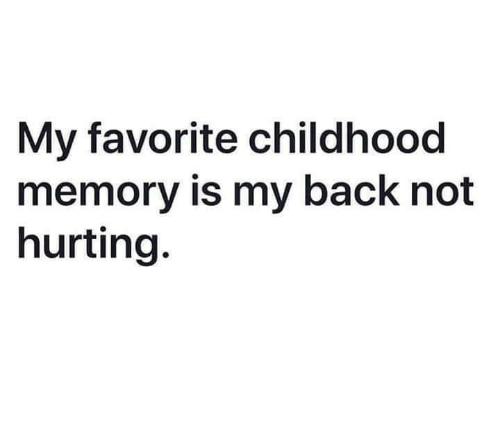 Dank, Back, and 🤖: My favorite childhood  memory is my back not  hurting.