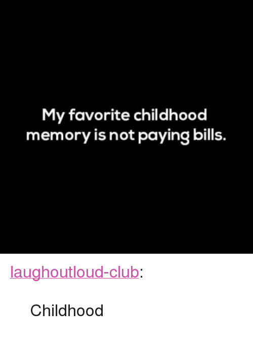 "Club, Tumblr, and Blog: My favorite childhood  memory is not paying bills. <p><a href=""http://laughoutloud-club.tumblr.com/post/158422705735/childhood"" class=""tumblr_blog"">laughoutloud-club</a>:</p>  <blockquote><p>Childhood</p></blockquote>"