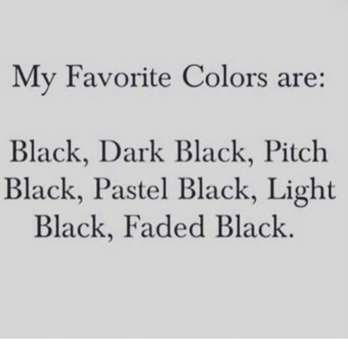 Dank, Faded, and Black: My Favorite Colors are:  Black, Dark Black, Pitch  Black, Pastel Black, Light  Black, Faded Black