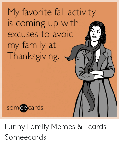 Fall, Family, and Funny: My favorite fall activity  is coming up with  excuses to avoid  my family at  Thanksgiving.  someecards Funny Family Memes & Ecards | Someecards