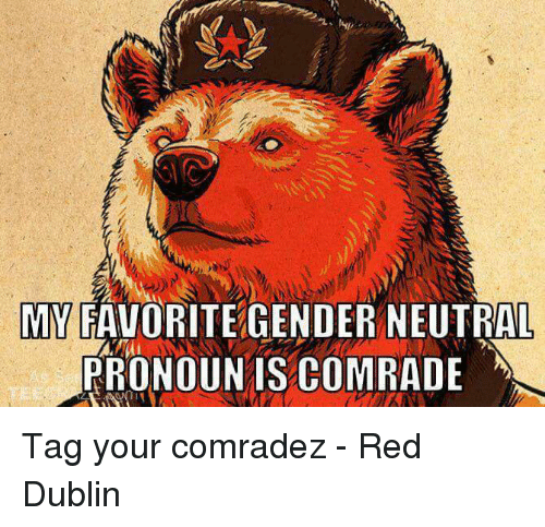 Gender, Red, and Dublin: MY FAVORITE GENDER NEUTRAL  PRONOUNIS COMRADE Tag your comradez - Red Dublin