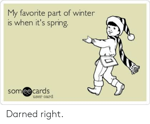 Dank, Winter, and Spring: My favorite part of winter  is when it's spring  somee cards  ее  user card Darned right.