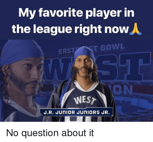 Nfl, The League, and Bowl: My favorite player in  the league right now  ASTT BOWL  ON  WEST  J.R. JUNIOR JUNIORS JR. No question about it