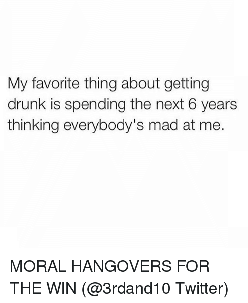 Drunk, Twitter, and Girl Memes: My favorite thing about getting  drunk is spending the next 6 years  thinking everybody's mad at me. MORAL HANGOVERS FOR THE WIN (@3rdand10 Twitter)