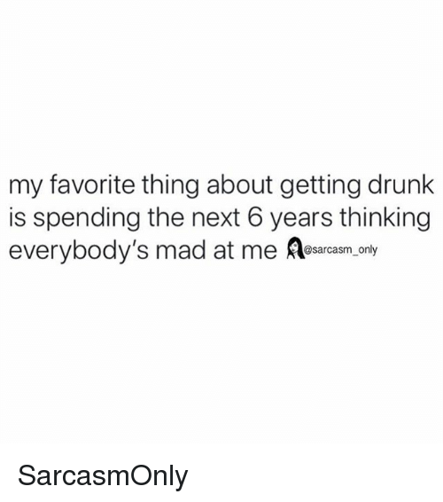 Drunk, Funny, and Memes: my favorite thing about getting drunk  is spending the next 6 years thinking  everybody's mad at me Aesaraam, ony SarcasmOnly