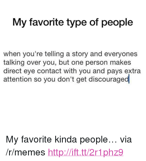 """Memes, Http, and Eye: My favorite type of people  when you're telling a story and everyones  talking over you, but one person makes  direct eye contact with you and pays extra  attention so you don't get discouraged <p>My favorite kinda people… via /r/memes <a href=""""http://ift.tt/2r1phz9"""">http://ift.tt/2r1phz9</a></p>"""