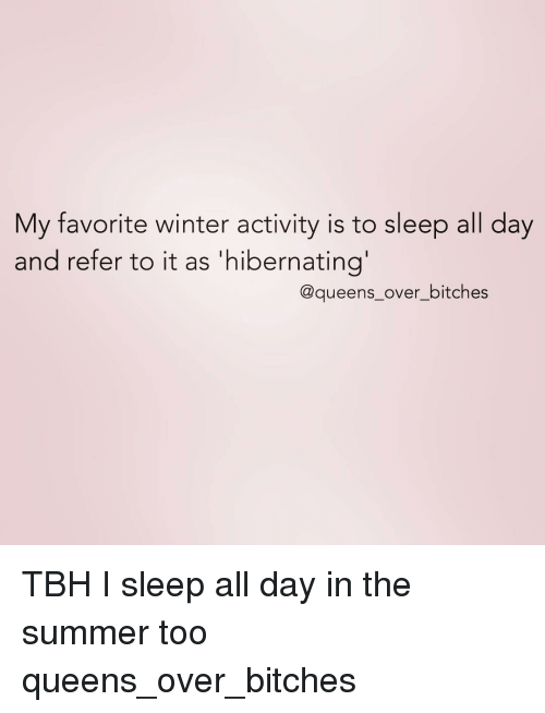 Tbh, Summer, and Girl Memes: My favorite winter activity is to sleep all day  and refer to it as 'hibernating  @queens over bitches TBH I sleep all day in the summer too queens_over_bitches