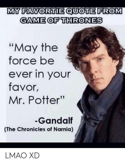 """Game of Thrones, Gandalf, and Lmao: MY FAVORTIE QUOTE FROM  GAME OF THRONES  """"May the  force be  ever in your  favor,  Mr. Potter""""  Gandalf  (The Chronicles of Narnia) LMAO XD"""