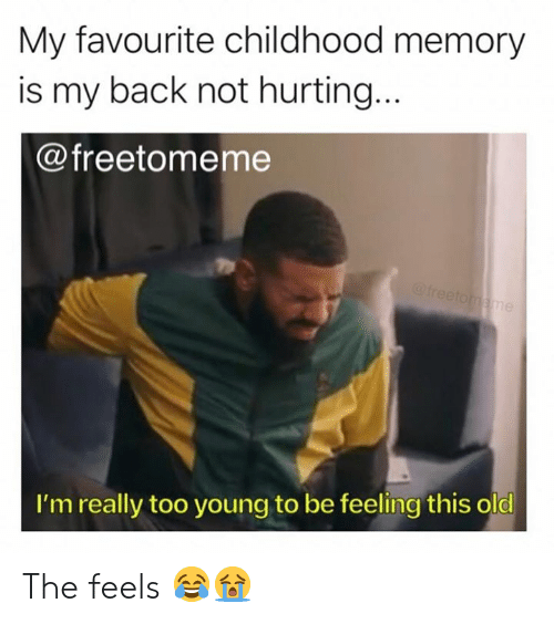 My Favourite Childhood Memory Is My Back Not Hurting I M Really Too Young To Be Feeling This Old The Feels Old Meme On Me Me
