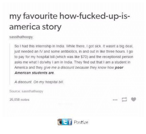 America, Dank, and American: my favourite how-fucked-up-is-  america story  sassthathoopy  So I had this internship in India. While there, I got sick. It wasnt a big deal.  just needed an Ⅳ and some antibiotics, in and out in like three hours. I go  to pay for my hospital bill (which was like $70) and the receptionist person  asks me what I do/why I am in India. They find out that I am a student in  America and they give me a discount because they know how poor  American students are.  A discount. On my hospital bill  Source sassthathoopy  26,058 notes  Ef Postize  E F