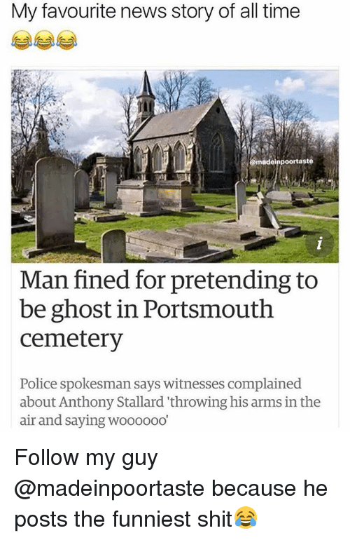 News, Police, and Shit: My favourite news story of all time  @madeinpoortaste  Man fined for pretending to  be ghost in Portsmouth  cemetery  Police spokesman says witnesses complained  about Anthony Stallard 'throwing his arms in the  air and saying woooooo Follow my guy @madeinpoortaste because he posts the funniest shit😂