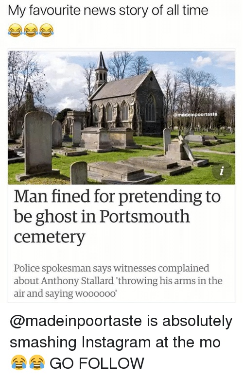 Instagram, Memes, and News: My favourite news story of all time  madeinpoortaste  Man fined for pretending to  be ghost in Portsmouth  cemetery  Police spokesman says witnesses complained  about Anthony Stallard 'throwing his arms in the  air and saying woooooo @madeinpoortaste is absolutely smashing Instagram at the mo 😂😂 GO FOLLOW