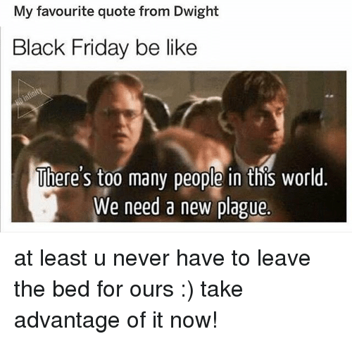 Be Like, Black Friday, and Friday: My favourite quote from Dwight  Black Friday be like  There's too many people in this world  We need a new plague. at least u never have to leave the bed for ours :) take advantage of it now!