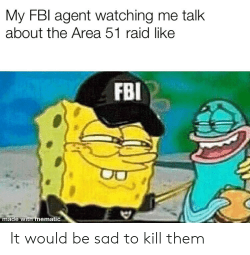 Fbi, Dank Memes, and Sad: My FBI agent watching me talk  about the Area 51 raid like  FBI  made with mematic It would be sad to kill them