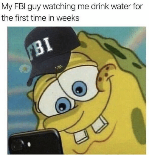 Fbi, Time, and Water: My FBI guy watching me drink water for  the first time in weeks