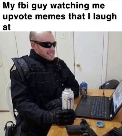 Fbi, Memes, and Laugh: My fbi guy watching me  upvote memes that I laugh  at