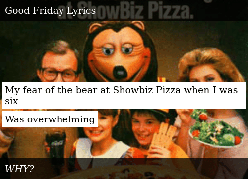My Fear Of The Bear At Showbiz Pizza When I Was Six Was