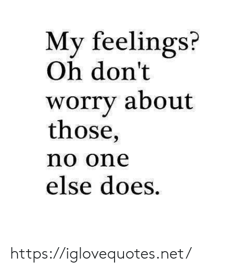 Net, One, and Href: My feelings?  Oh don't  worry about  those,  no one  else does. https://iglovequotes.net/