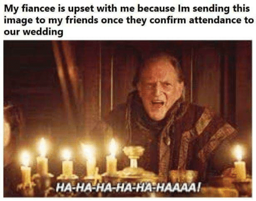 Friends, Game of Thrones, and Image: My fiancee is upset with me because Im sending this  image to my friends once they confirm attendance to  our wedding  HA-HA-HA-HA-HA HAAAA!