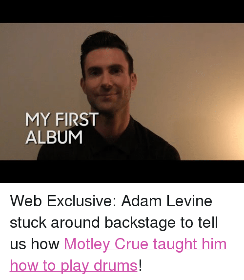 "Target, youtube.com, and Adam Levine: MY FIRST  ALBUM <p>Web Exclusive: Adam Levine stuck around backstage to tell us how <a href=""https://www.youtube.com/watch?v=An-4YuUXt70"" target=""_blank"">Motley Crue taught him how to play drums</a>!</p>"