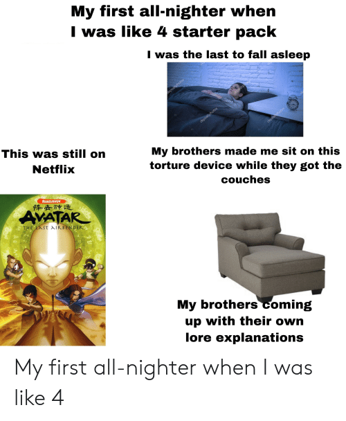 Fall, Nickelodeon, and Starter Packs: My first all-nighter when  I was like 4 starter pack  I was the last to fall asleep  This was still on  Netflixx  My brothers made me sit on this  torture device while they got the  couches  NICKELODEON  降灸神迫  My brothers coming  up with their own  lore explanations My first all-nighter when I was like 4