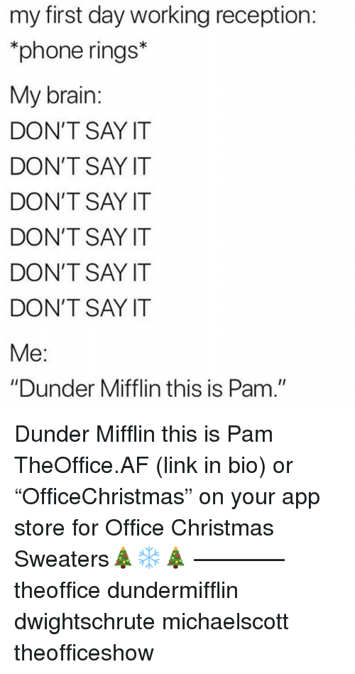 "Af, Christmas, and Memes: my first day working reception  phone rings*  My brain  DON'T SAY IT  DON'T SAY IT  DON'T SAY IT  DON'T SAY IT  DON'T SAY IT  DON'T SAY IT  ""Dunder Mifflin this is Pam."" Dunder Mifflin this is Pam TheOffice.AF (link in bio) or ""OfficeChristmas"" on your app store for Office Christmas Sweaters🎄❄️🎄 ———— theoffice dundermifflin dwightschrute michaelscott theofficeshow"