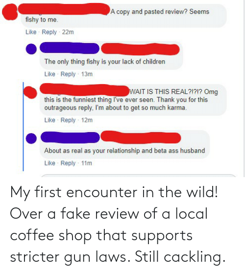Fake, Coffee, and Wild: My first encounter in the wild! Over a fake review of a local coffee shop that supports stricter gun laws. Still cackling.