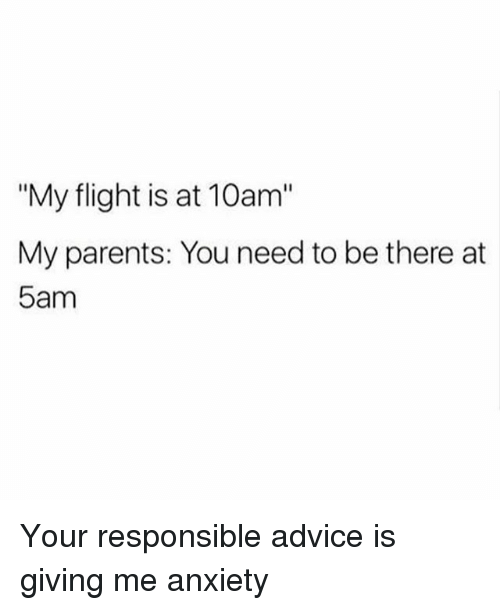 """Advice, Parents, and Anxiety: """"My flight is at 10am""""  My parents: You need to be there at  5am Your responsible advice is giving me anxiety"""
