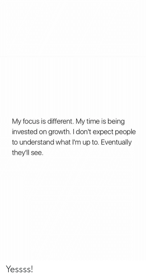 Focus, Time, and What: My focus is different. My time is being  invested on growth. I don't expect people  to understand what I'm up to. Eventually  they'll  see Yessss!