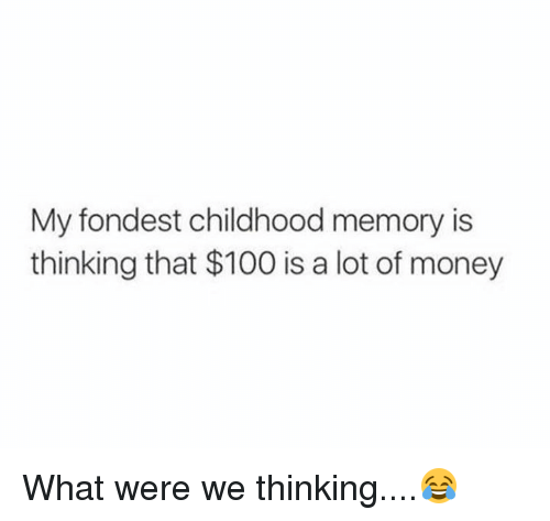 Anaconda, Dank, and Money: My fondest childhood memory is  thinking that $100 is a lot of money What were we thinking....😂