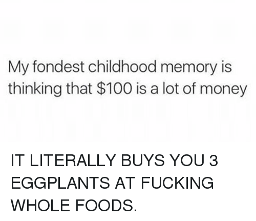 Anaconda, Fucking, and Memes: My fondest childhood memory is  thinking that $100 is a lot of money IT LITERALLY BUYS YOU 3 EGGPLANTS AT FUCKING WHOLE FOODS.