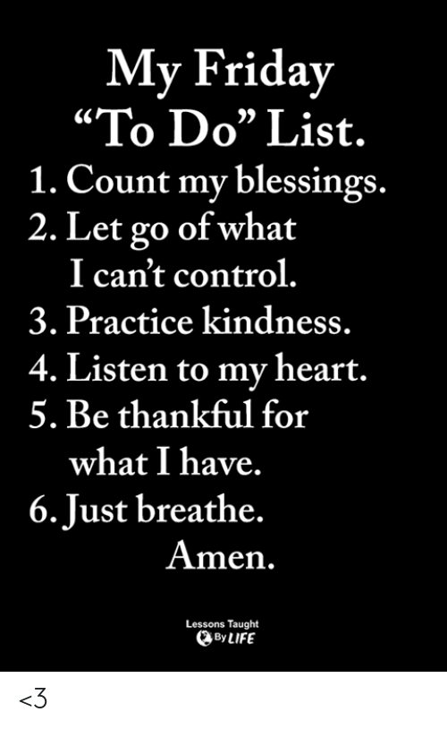 "Friday, Memes, and Control: My Friday  ""To Do"" List.  1. Count my blessings.  2. Let go of what  I can't control.  3. Practice kindness.  4. Listen to my heart.  5. Be thankful for  what I have.  6.Just breathe.  Amen.  Lessons Taught  ByLIFE <3"