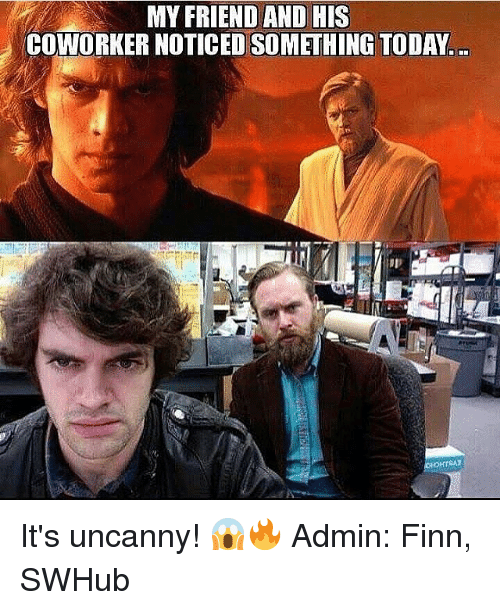 Finn, Memes, and Coworkers: MY FRIEND AND HIS  COWORKER NOTICED SOMETHING TODAY It's uncanny! 😱🔥 Admin: Finn, SWHub