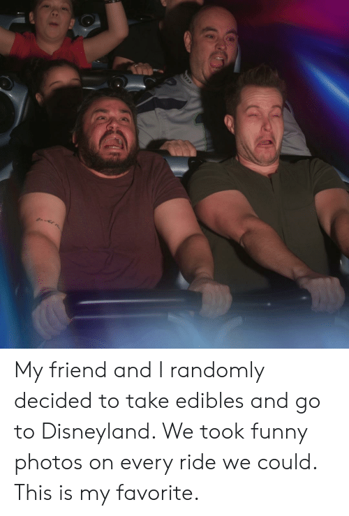 Disneyland, Funny, and Photos: My friend and I randomly decided to take edibles and go to Disneyland. We took funny photos on every ride we could. This is my favorite.