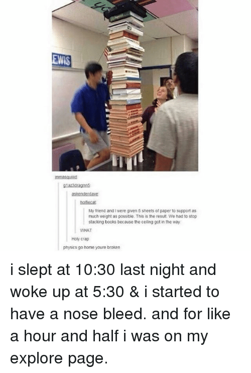 Tumblr, Physical, and Physics: My friend and were given 5 sheets of paper to support as  much weight as possible. This is the result We had to stop  stacking books because the celing got in the way  WHAT  Holy crap  physics go home youre broken i slept at 10:30 last night and woke up at 5:30 & i started to have a nose bleed. and for like a hour and half i was on my explore page.