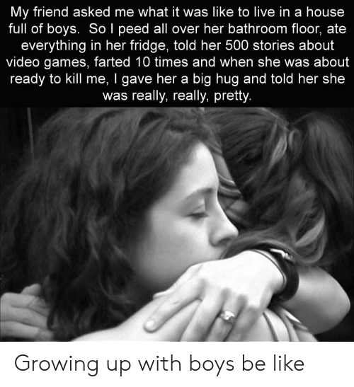 Be Like, Growing Up, and Video Games: My friend asked me what it was like to live in a house  full of boys. So l peed all over her bathroom floor, ate  everything in her fridge, told her 500 stories about  video games, farted 10 times and when she was about  ready to kill me, I gave her a big hug and told her she  was really, really, pretty Growing up with boys be like