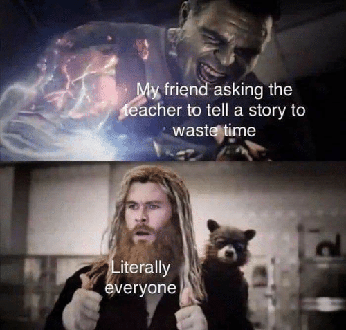 Memes, Time, and Asking: My friend asking the  eacher to tell a story to  waste time  Literally  everyone