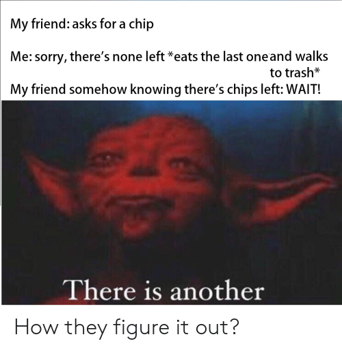 Reddit, Sorry, and Trash: My friend: asks for a chip  Me: sorry, there's none left *eats the last oneand walks  to trash*  My friend somehow knowing there's chips left: WAIT!  There is another How they figure it out?