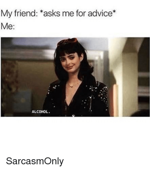"""Advice, Funny, and Memes: My friend: """"asks me for advice*  Me:  ALCOHOL. SarcasmOnly"""