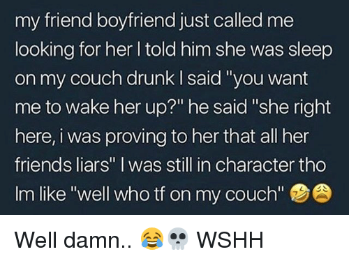 "Drunk, Friends, and Memes: my friend boyfriend just called me  looking for her l told him she was sleep  on my couch drunk I said 'you want  me to wake her up?"" he said ""she right  here, i was proving to her that all her  friends liars"" I was still in character tho  Im like ""well who tf on my couch'""  7 Well damn.. 😂💀 WSHH"