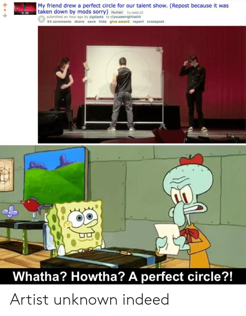 Sorry, Taken, and Indeed: My friend drew a perfect circle for our talent show. (Repost because it was  taken down by mods sorry) Human (v.redd.it)  0:36  submitted an hour ago by zigstasta to r/youseeingthisshit  54 comments share save hide give award report crosspost  Whatha? Howtha? A perfect circle?!  SAL Artist unknown indeed