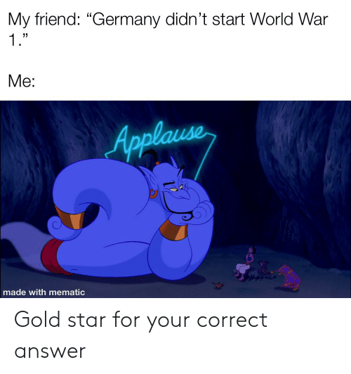 """Germany, History, and Star: My friend: """"Germany didn't start World War  1.""""  Me:  Applause  made with mematic Gold star for your correct answer"""