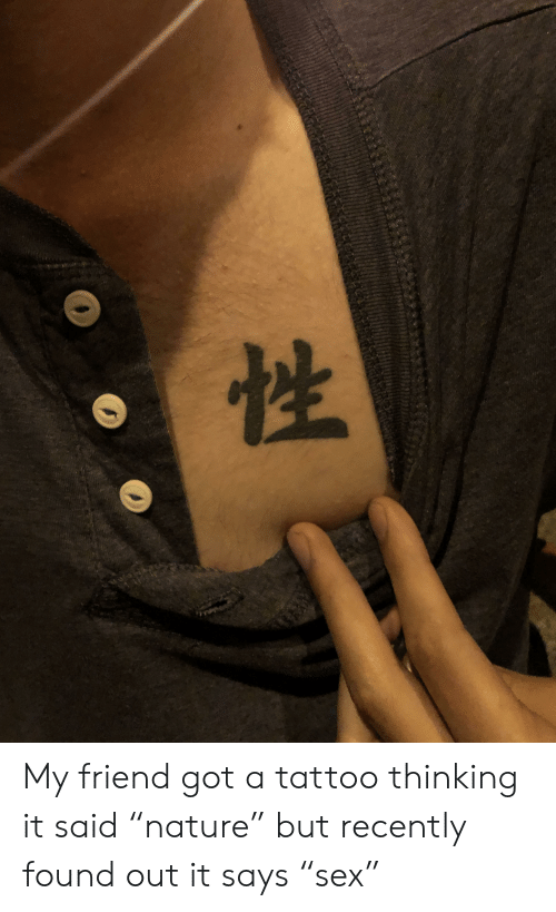 "Tattoo, Got, and Friend: My friend got a tattoo thinking it said ""nature"" but recently found out it says ""sex"""