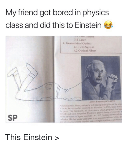 Bored, Thot, and Einstein: My friend got bored in physics  class and did this to Einstein  3.4 Laser  4. Geometrical Opties:  .1 Lens System  2 Optical Fibers  16 o Swiaetand to complese his education, In 1905, idedu l  or years The fist paper, oe photcelectric efet popesed thot lih  piticke and wave properties Fsn's eral heocy of elavity, y  he structure of spece and time o 1917 col  tn Hi last years were spast in a  SP  e a  problem This Einstein >