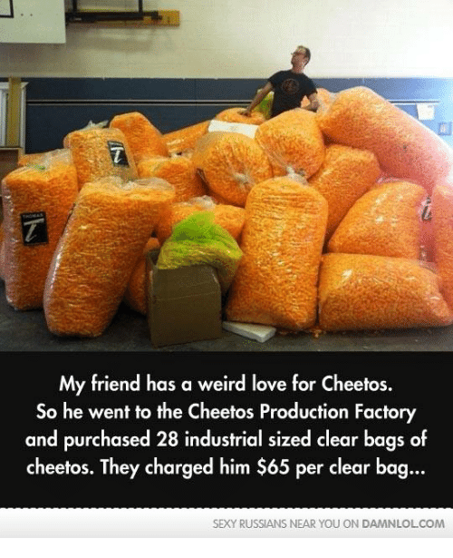Memes, 🤖, and Clear: My friend has a weird love for Cheetos.  So he went to the Cheetos Production Factory  and purchased 28 industrial sized clear bags of  cheetos. They charged him $65 per clear bag  SEXY RUSSIANS NEAR YOU ON DAMNLOLCOM