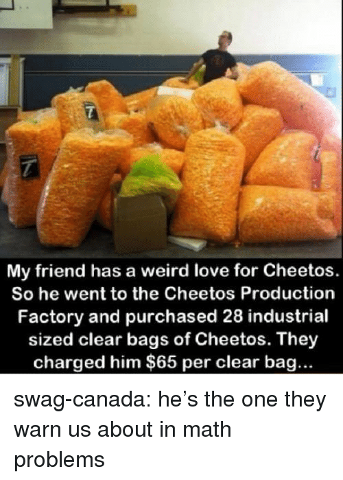 Cheetos, Love, and Swag: My friend has a weird love for Cheetos.  So he went to the Cheetos Production  Factory and purchased 28 industrial  sized clear bags of Cheetos. They  charged him $65 per clear bag... swag-canada:  he's the one they warn us about in math problems